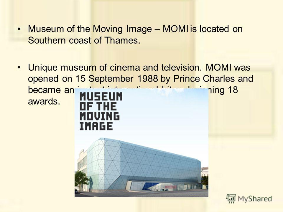 Museum of the Moving Image – MOMI is located on Southern coast of Thames. Unique museum of cinema and television. MOMI was opened on 15 September 1988 by Prince Charles and became an instant international hit and winning 18 awards.