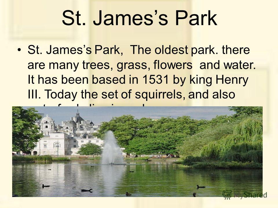 St. Jamess Park St. Jamess Park, The oldest park. there are many trees, grass, flowers and water. It has been based in 1531 by king Henry III. Today the set of squirrels, and also waterfowls live in park.