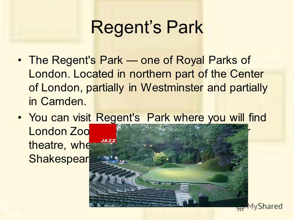 Regents Park The Regent's Park one of Royal Parks of London. Located in northern part of the Center of London, partially in Westminster and partially in Camden. You can visit Regent's Park where you will find London Zoo, a boating lake and an open-ai