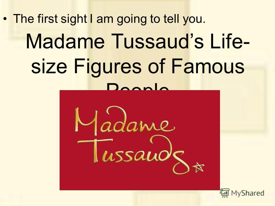 Madame Tussauds Life- size Figures of Famous People The first sight I am going to tell you.