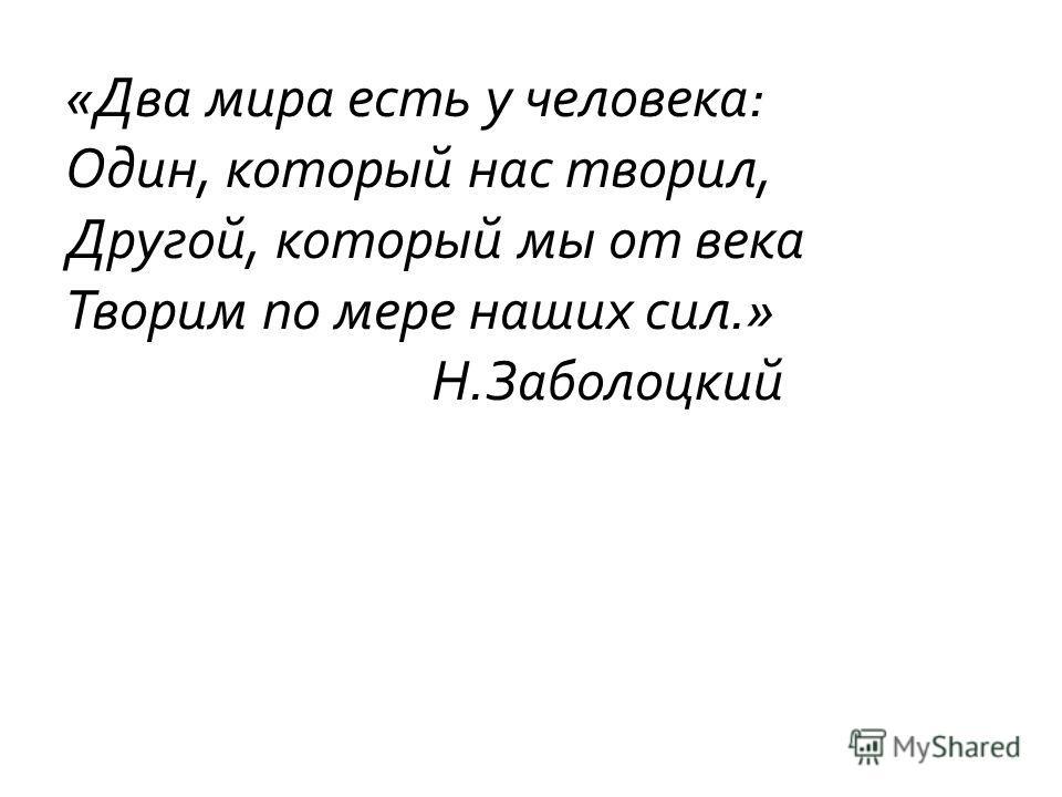 «Два мира есть у человека: Один, который нас творил, Другой, который мы от века Творим по мере наших сил.» Н.Заболоцкий
