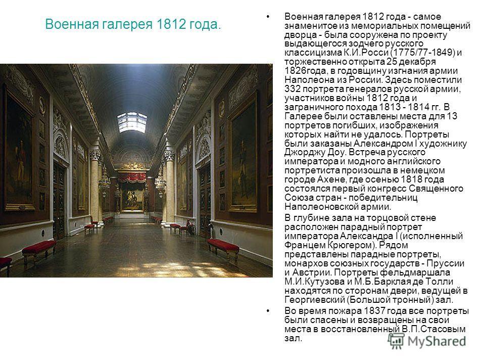 Военная галерея 1812 года. Военная галерея 1812 года - самое знаменитое из мемориальных помещений дворца - была сооружена по проекту выдающегося зодчего русского классицизма К.И.Росси (1775/77-1849) и торжественно открыта 25 декабря 1826 года, в годо