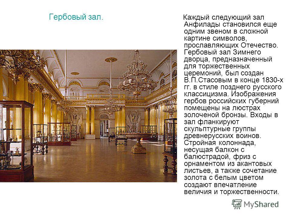 Гербовый зал. Каждый следующий зал Анфилады становился еще одним звеном в сложной картине символов, прославляющих Отечество. Гербовый зал Зимнего дворца, предназначенный для торжественных церемоний, был создан В.П.Стасовым в конце 1830-х гг. в стиле