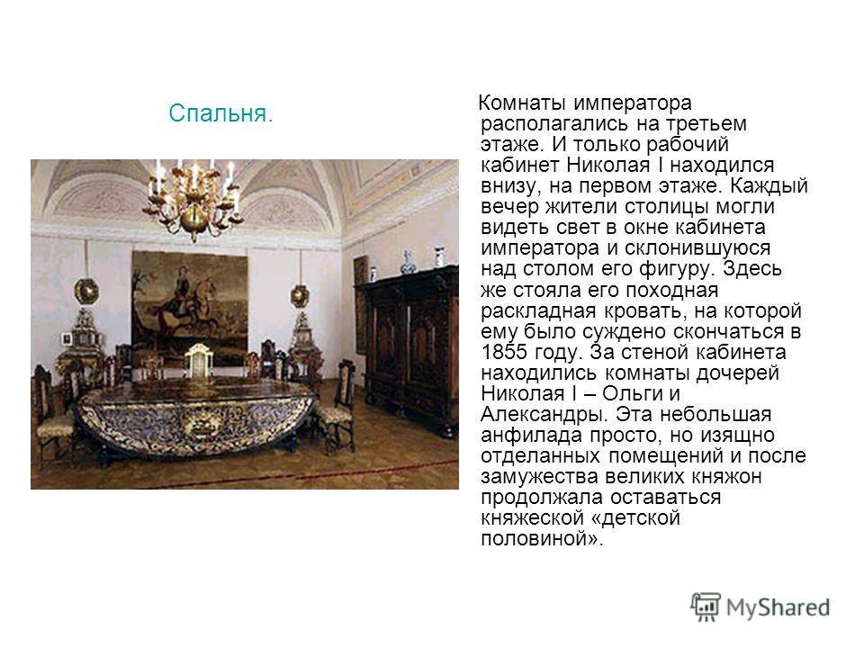 Спальня. Комнаты императора располагались на третьем этаже. И только рабочий кабинет Николая I находился внизу, на первом этаже. Каждый вечер жители столицы могли видеть свет в окне кабинета императора и склонившуюся над столом его фигуру. Здесь же с