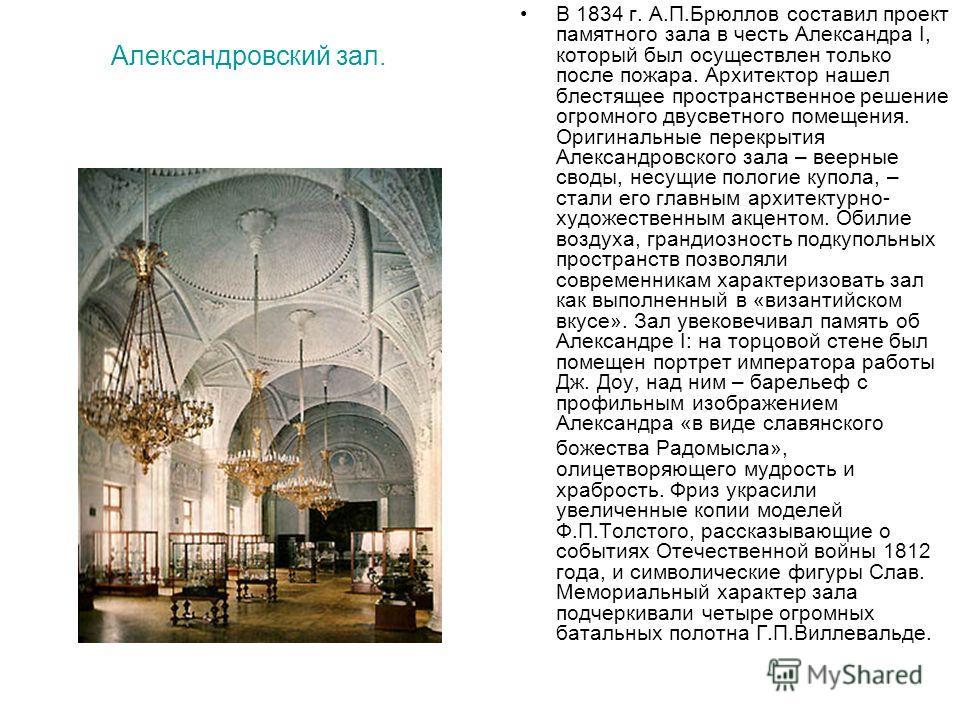 Александровский зал. В 1834 г. А.П.Брюллов составил проект памятного зала в честь Александра I, который был осуществлен только после пожара. Архитектор нашел блестящее пространственное решение огромного двусветного помещения. Оригинальные перекрытия