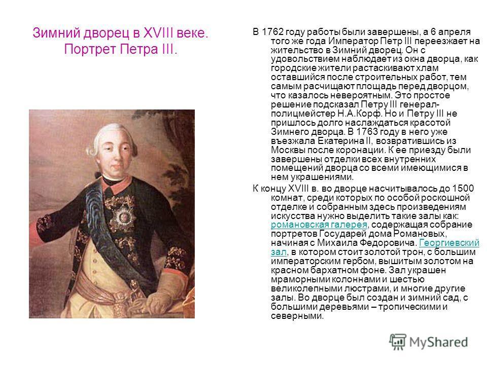 Зимний дворец в XVIII веке. Портрет Петра III. В 1762 году работы были завершены, а 6 апреля того же года Император Петр III переезжает на жительство в Зимний дворец. Он с удовольствием наблюдает из окна дворца, как городские жители растаскивают хлам