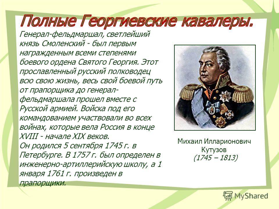 Генерал-фельдмаршал, светлейший князь Смоленский - был первым награжденным всеми степенями боевого ордена Святого Георгия. Этот прославленный русский полководец всю свою жизнь, весь свой боевой путь от прапорщика до генерал- фельдмаршала прошел вмест