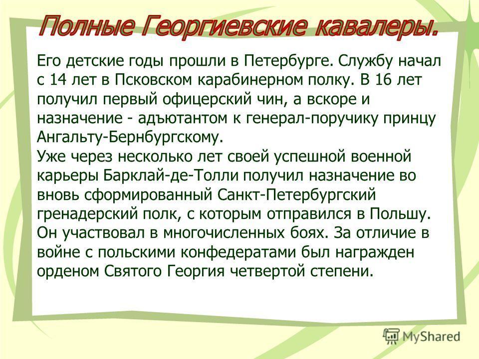 Его детские годы прошли в Петербурге. Службу начал с 14 лет в Псковском карабинерном полку. В 16 лет получил первый офицерский чин, а вскоре и назначение - адъютантом к генерал-поручику принцу Ангальту-Бернбургскому. Уже через несколько лет своей усп