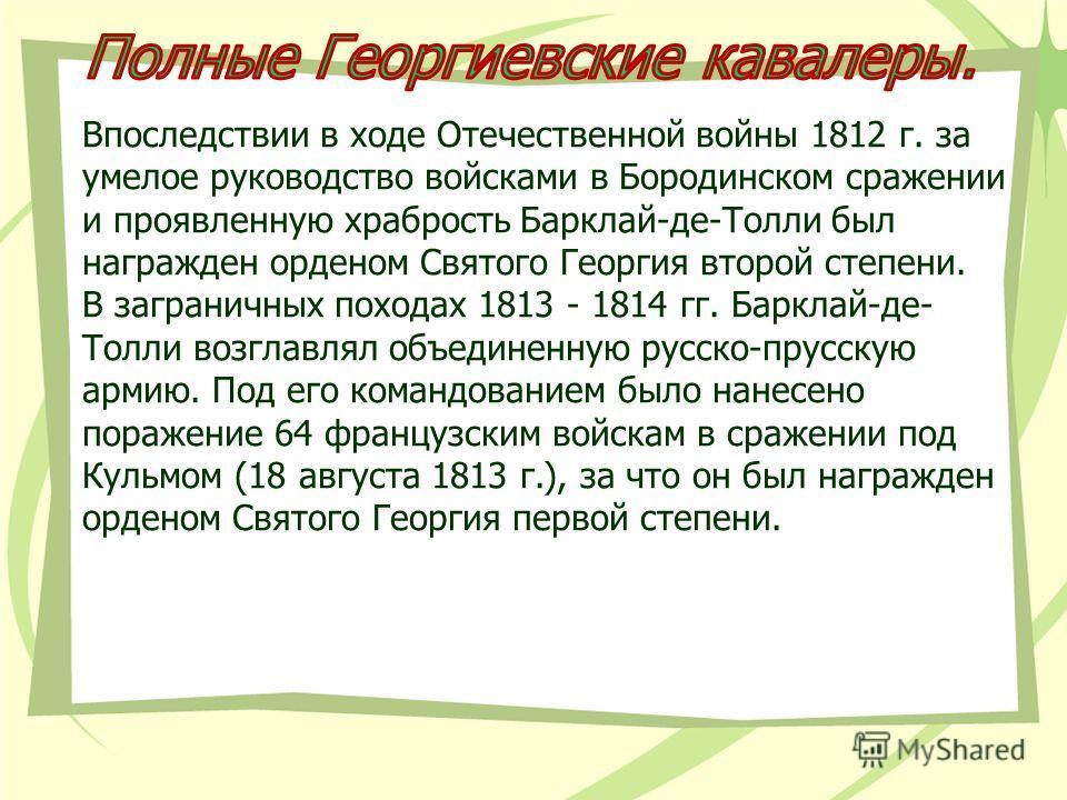 Впоследствии в ходе Отечественной войны 1812 г. за умелое руководство войсками в Бородинском сражении и проявленную храбрость Барклай-де-Толли был награжден орденом Святого Георгия второй степени. В заграничных походах 1813 - 1814 гг. Барклай-де- Тол