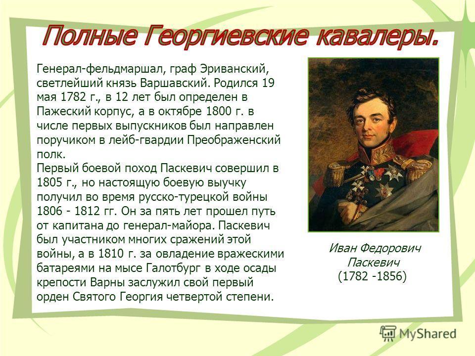 Иван Федорович Паскевич (1782 -1856) Генерал-фельдмаршал, граф Эриванский, светлейший князь Варшавский. Родился 19 мая 1782 г., в 12 лет был определен в Пажеский корпус, а в октябре 1800 г. в числе первых выпускников был направлен поручиком в лейб-гв