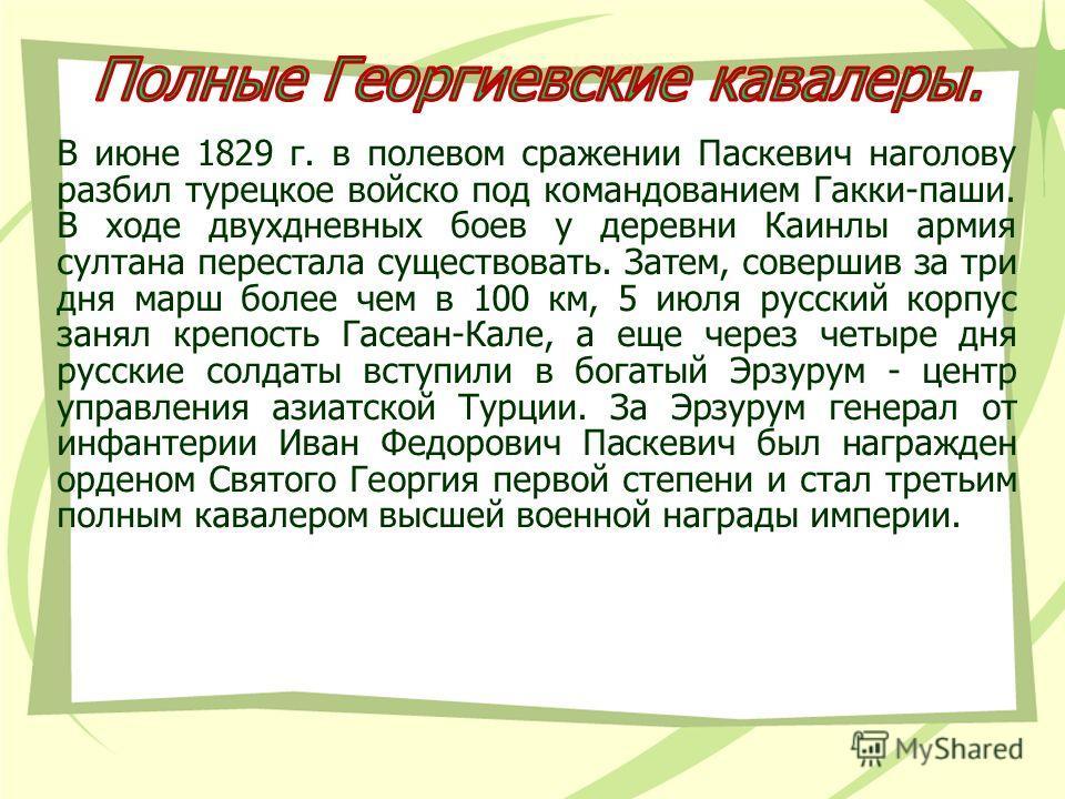 В июне 1829 г. в полевом сражении Паскевич наголову разбил турецкое войско под командованием Гакки-паши. В ходе двухдневных боев у деревни Каинлы армия султана перестала существовать. Затем, совершив за три дня марш более чем в 100 км, 5 июля русский