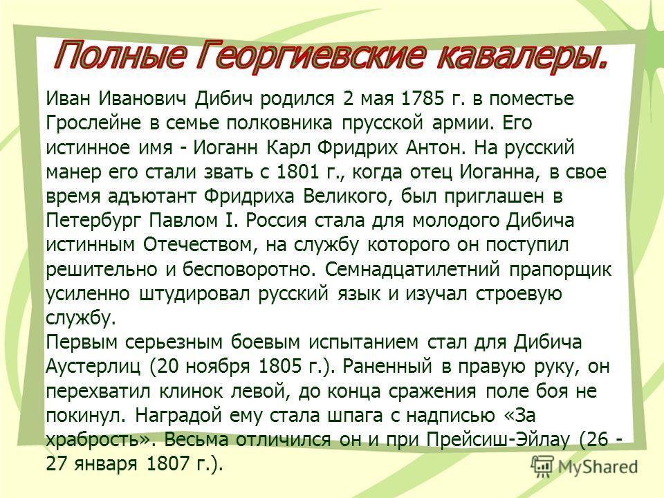 Иван Иванович Дибич родился 2 мая 1785 г. в поместье Грослейне в семье полковника прусской армии. Его истинное имя - Иоганн Карл Фридрих Антон. На русский манер его стали звать с 1801 г., когда отец Иоганна, в свое время адъютант Фридриха Великого, б
