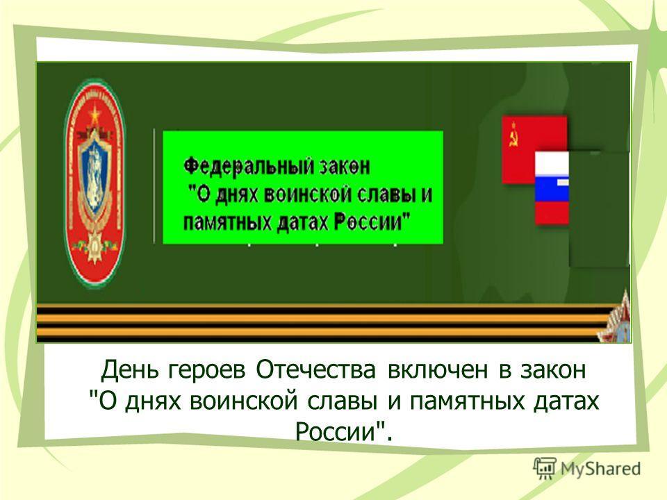 День героев Отечества включен в закон О днях воинской славы и памятных датах России.