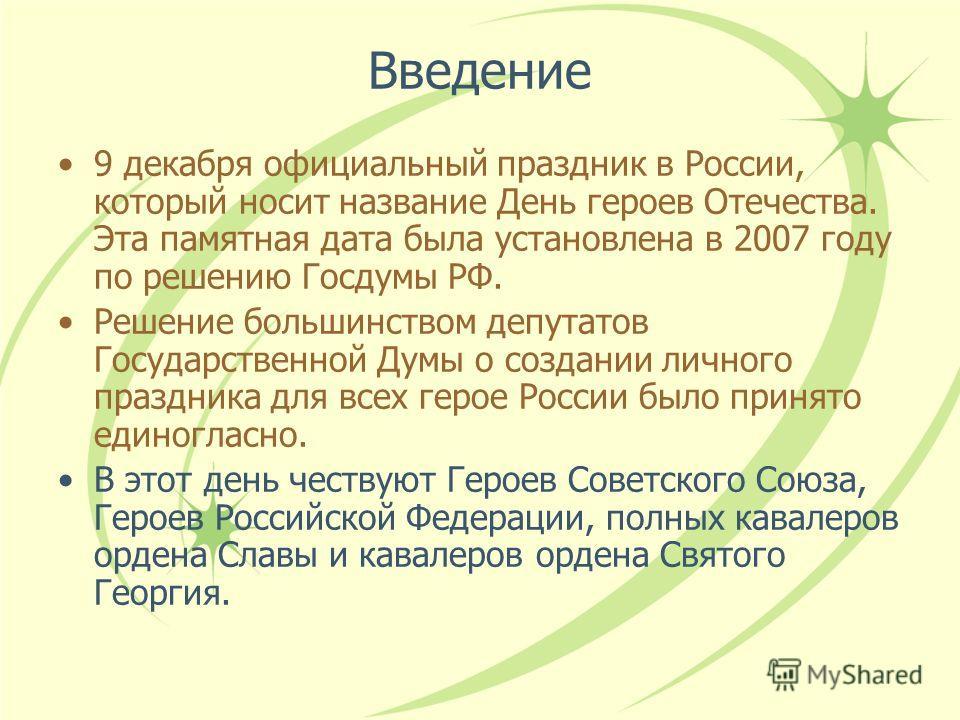 Введение 9 декабря официальный праздник в России, который носит название День героев Отечества. Эта памятная дата была установлена в 2007 году по решению Госдумы РФ. Решение большинством депутатов Государственной Думы о создании личного праздника для