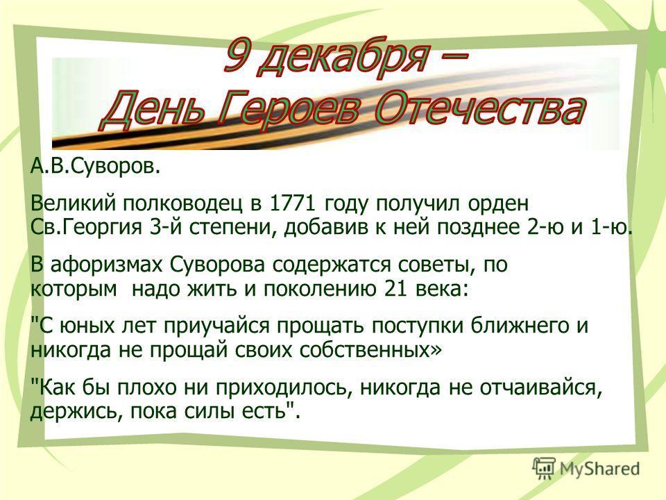 А.В.Суворов. Великий полководец в 1771 году получил орден Св.Георгия 3-й степени, добавив к ней позднее 2-ю и 1-ю. В афоризмах Суворова содержатся советы, по которым надо жить и поколению 21 века: