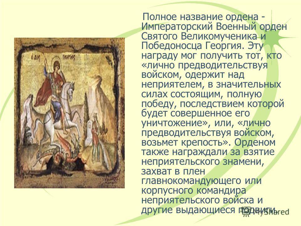 Полное название ордена - Императорский Военный орден Святого Великомученика и Победоносца Георгия. Эту награду мог получить тот, кто «лично предводительствуя войском, одержит над неприятелем, в значительных силах состоящим, полную победу, последствие