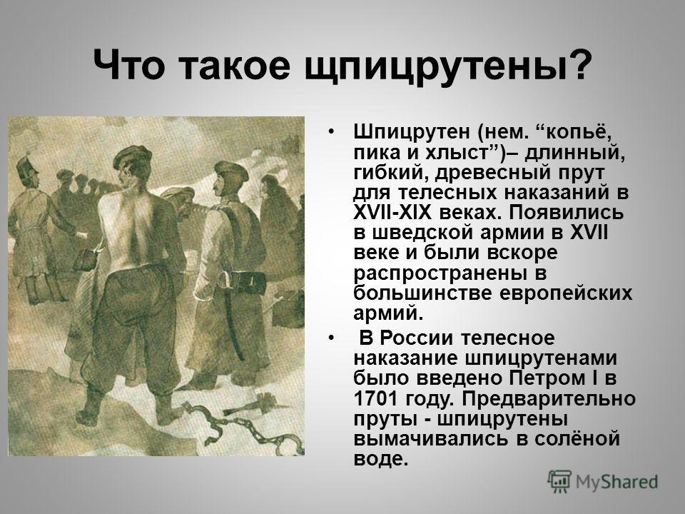 Что такое щпицрутены? Шпицрутен (нем. копьё, пика и хлыст)– длинный, гибкий, древесный прут для телесных наказаний в XVII-XIX веках. Появились в шведской армии в XVII веке и были вскоре распространены в большинстве европейских армий. В России телесно