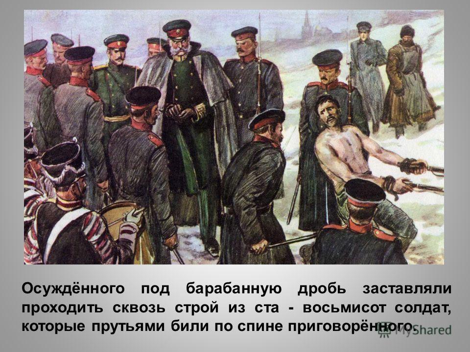 Осуждённого под барабанную дробь заставляли проходить сквозь строй из ста - восьмисот солдат, которые прутьями били по спине приговорённого.