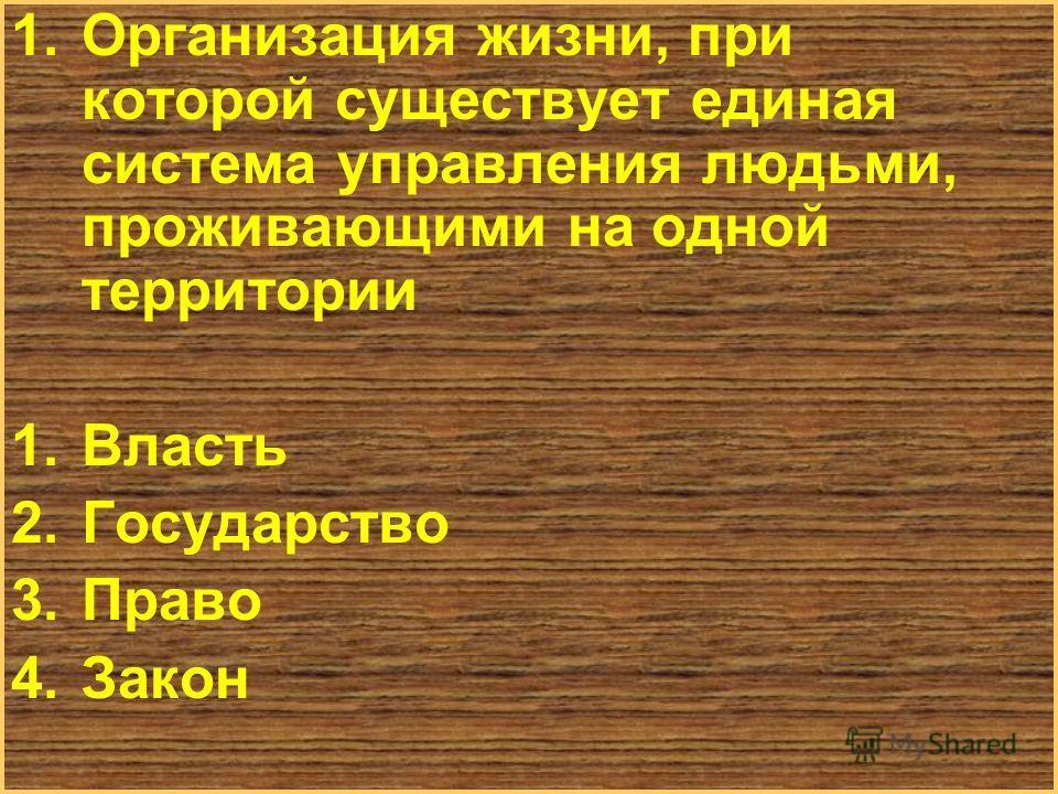 Меню 1. Организация жизни, при которой существует единая система управления людьми, проживающими на одной территории 1. Власть 2. Государство 3. Право 4.Закон