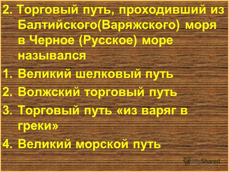 Меню 2. Торговый путь, проходивший из Балтийского(Варяжского) моря в Черное (Русское) море назывался 1. Великий шелковый путь 2. Волжский торговый путь 3. Торговый путь «из варяг в греки» 4. Великий морской путь