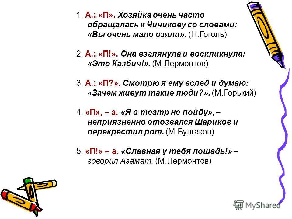 1. А.: «П». Хозяйка очень часто обращалась к Чичикову со словами: «Вы очень мало взяли». (Н.Гоголь) 2. А.: «П!». Она взглянула и воскликнула: «Это Казбич!». (М.Лермонтов) 3. А.: «П?». Смотрю я ему вслед и думаю: «Зачем живут такие люди?». (М.Горький)