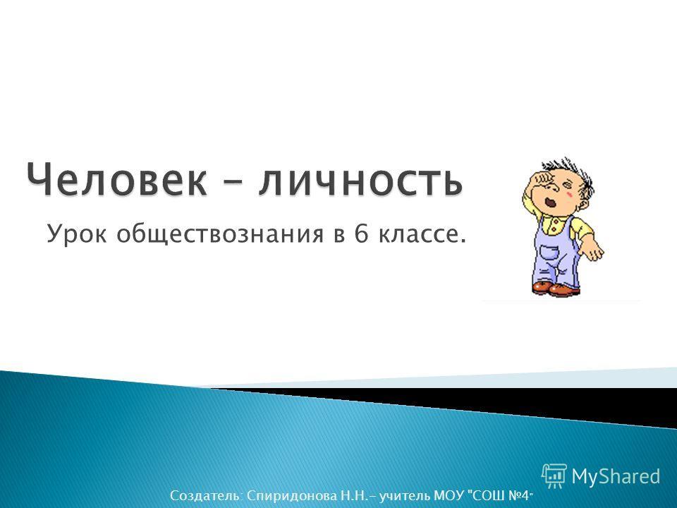 Урок обществознания в 6 классе. Создатель: Спиридонова Н.Н.- учитель МОУ СОШ 4