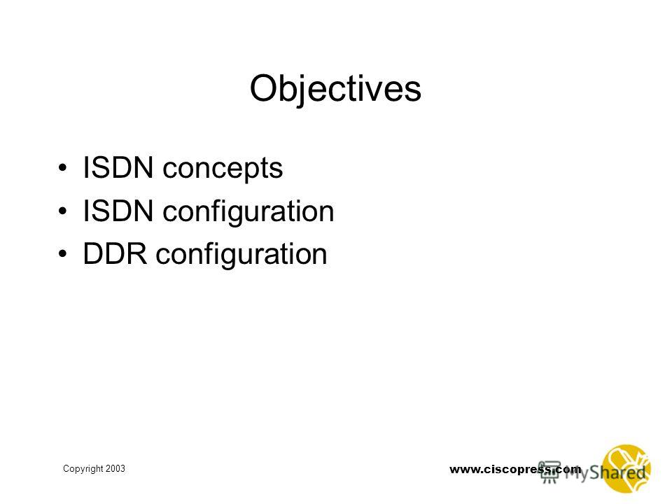 www.ciscopress.com Copyright 2003 Objectives ISDN concepts ISDN configuration DDR configuration