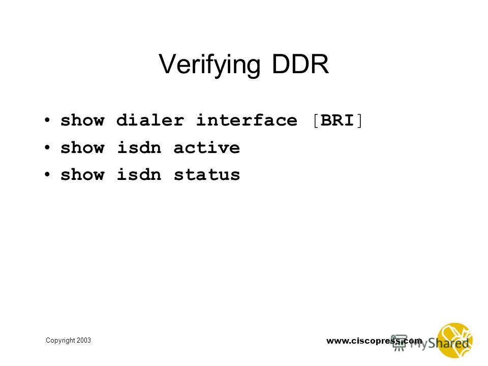 www.ciscopress.com Copyright 2003 Verifying DDR show dialer interface [BRI] show isdn active show isdn status