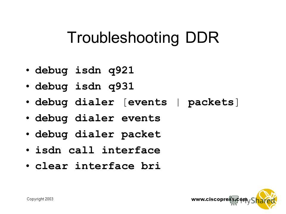 www.ciscopress.com Copyright 2003 Troubleshooting DDR debug isdn q921 debug isdn q931 debug dialer [events | packets] debug dialer events debug dialer packet isdn call interface clear interface bri