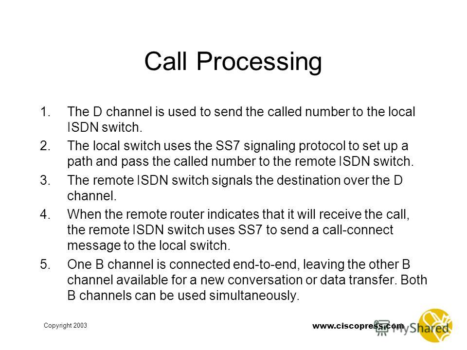 www.ciscopress.com Copyright 2003 Call Processing 1. The D channel is used to send the called number to the local ISDN switch. 2. The local switch uses the SS7 signaling protocol to set up a path and pass the called number to the remote ISDN switch.