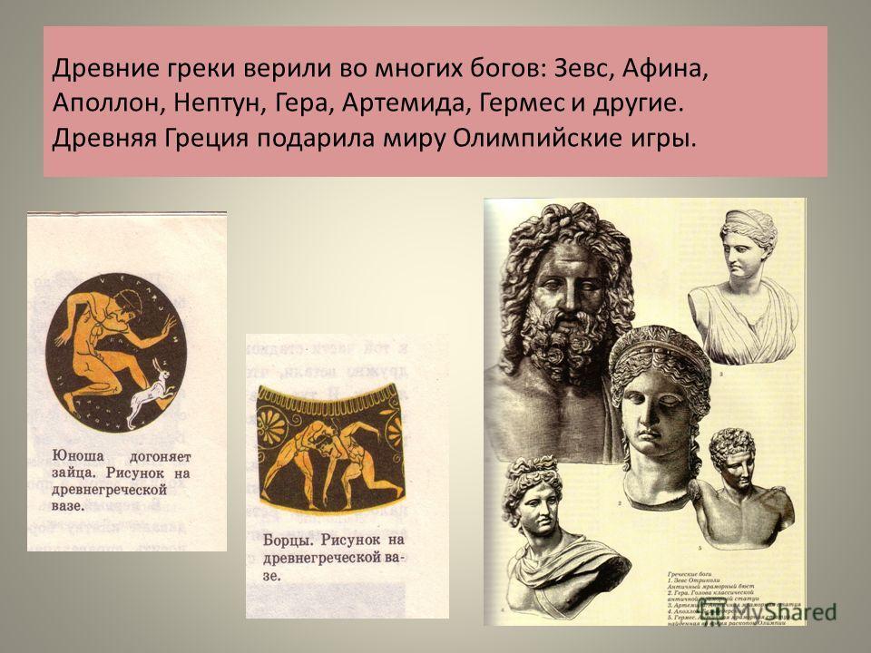 Древние греки верили во многих богов: Зевс, Афина, Аполлон, Нептун, Гера, Артемида, Гермес и другие. Древняя Греция подарила миру Олимпийские игры.