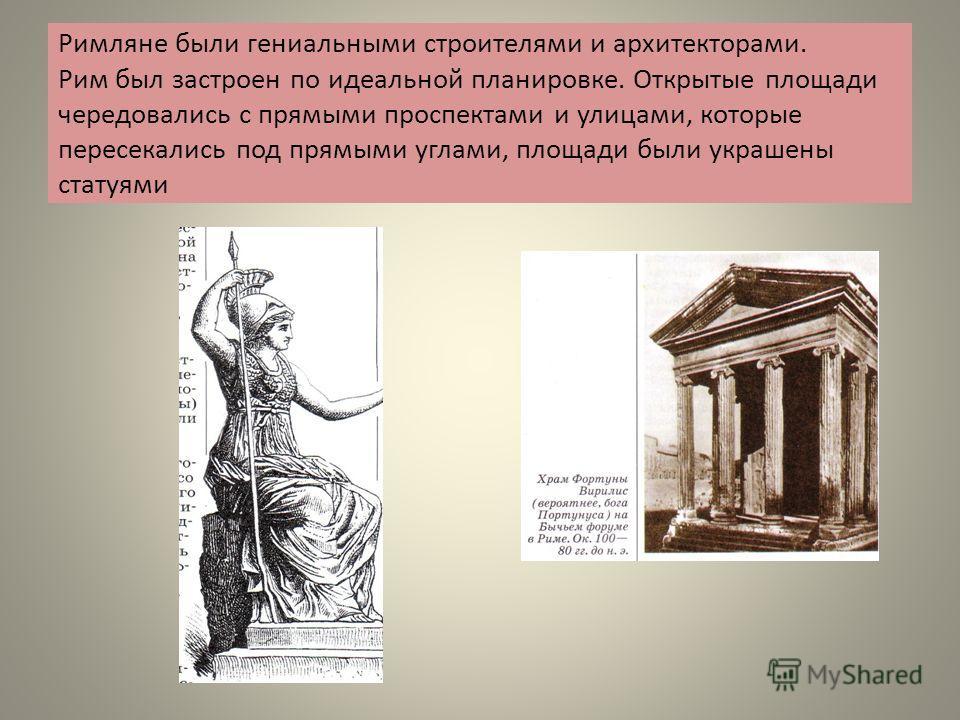 Римляне были гениальными строителями и архитекторами. Рим был застроен по идеальной планировке. Открытые площади чередовались с прямыми проспектами и улицами, которые пересекались под прямыми углами, площади были украшены статуями