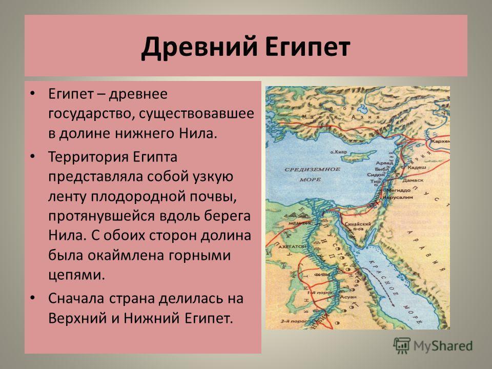 Древний Египет Египет – древнее государство, существовавшее в долине нижнего Нила. Территория Египта представляла собой узкую ленту плодородной почвы, протянувшейся вдоль берега Нила. С обоих сторон долина была окаймлена горными цепями. Сначала стран