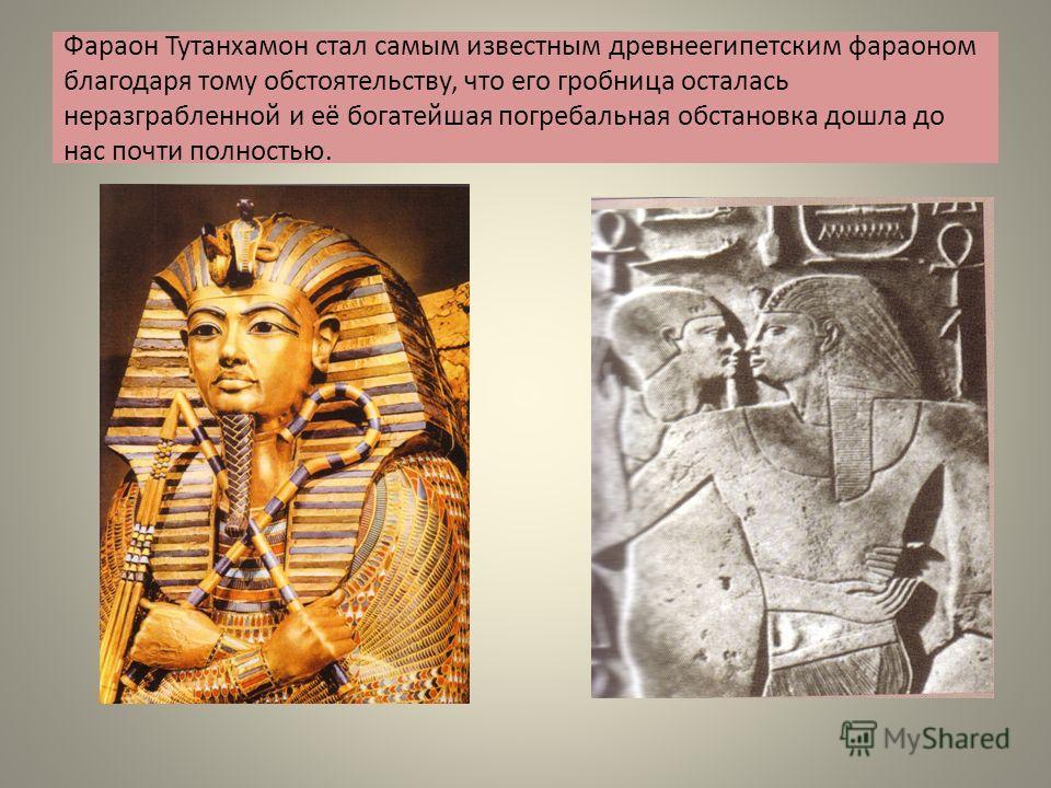 Фараон Тутанхамон стал самым известным древнеегипетским фараоном благодаря тому обстоятельству, что его гробница осталась неразграбленной и её богатейшая погребальная обстановка дошла до нас почти полностью.