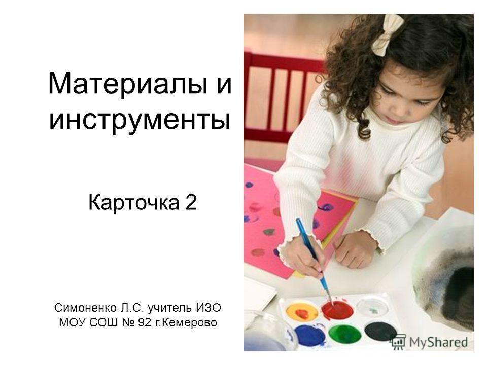 Материалы и инструменты Карточка 2 Симоненко Л.С. учитель ИЗО МОУ СОШ 92 г.Кемерово