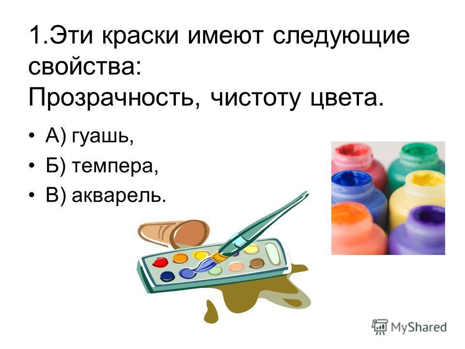 1. Эти краски имеют следующие свойства: Прозрачность, чистоту цвета. А) гуашь, Б) темпера, В) акварель.