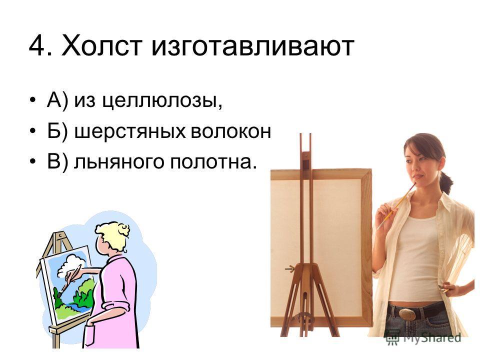 4. Холст изготавливают А) из целлюлозы, Б) шерстяных волокон, В) льняного полотна.