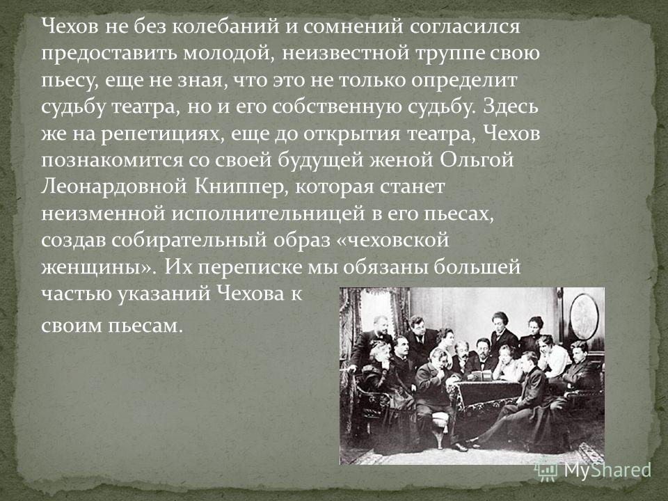 Чехов не без колебаний и сомнений согласился предоставить молодой, неизвестной труппе свою пьесу, еще не зная, что это не только определит судьбу театра, но и его собственную судьбу. Здесь же на репетициях, еще до открытия театра, Чехов познакомится