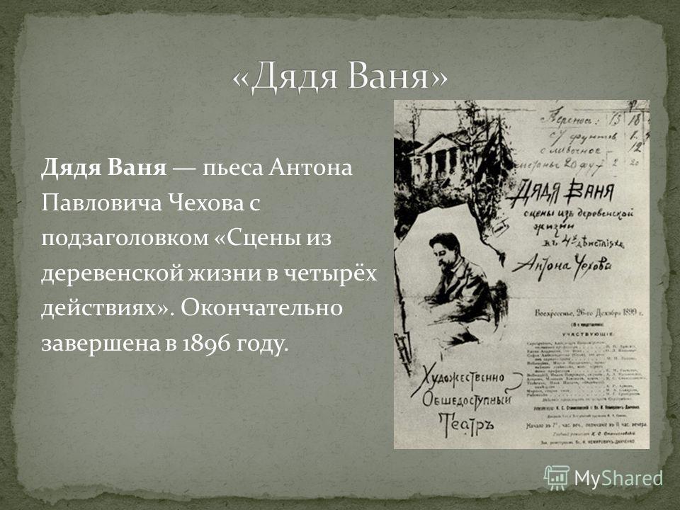 Дядя Ваня пьеса Антона Павловича Чехова с подзаголовком «Сцены из деревенской жизни в четырёх действиях». Окончательно завершена в 1896 году.