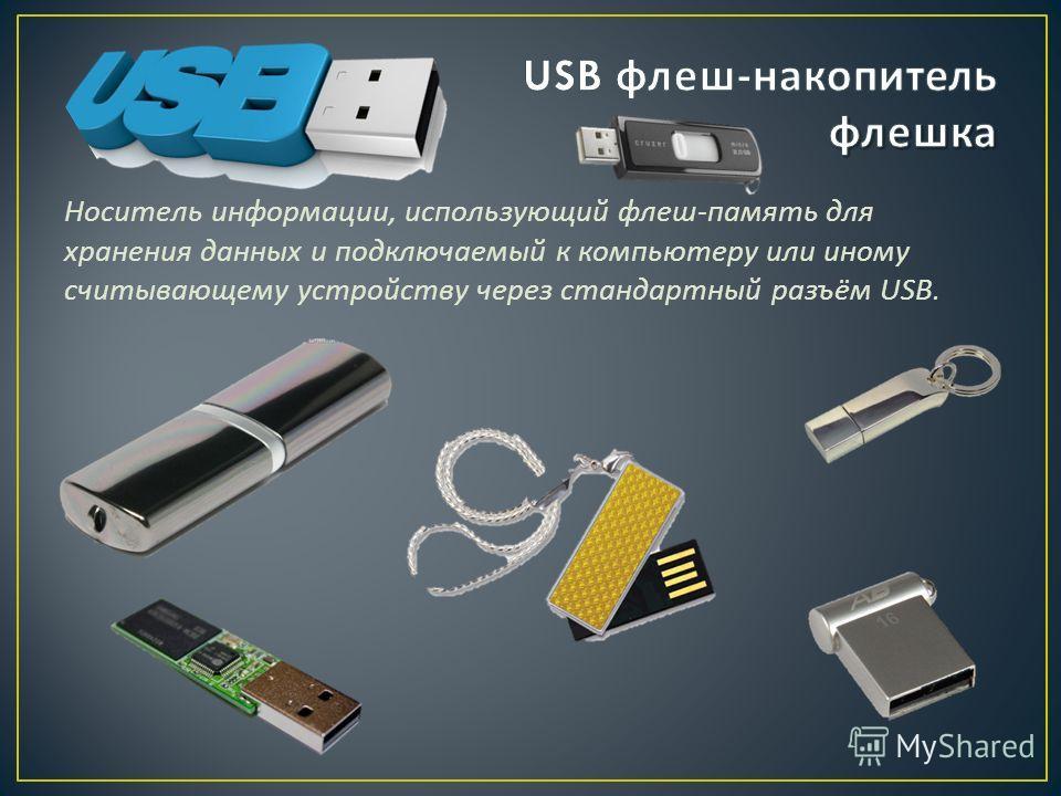 Носитель информации, использующий флеш - память для хранения данных и подключаемый к компьютеру или иному считывающему устройству через стандартный разъём USB.
