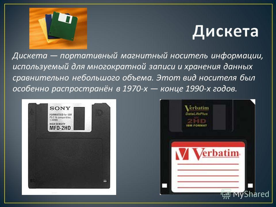 Дискета портативный магнитный носитель информации, используемый для многократной записи и хранения данных сравнительно небольшого объема. Этот вид носителя был особенно распространён в 1970- х конце 1990- х годов.