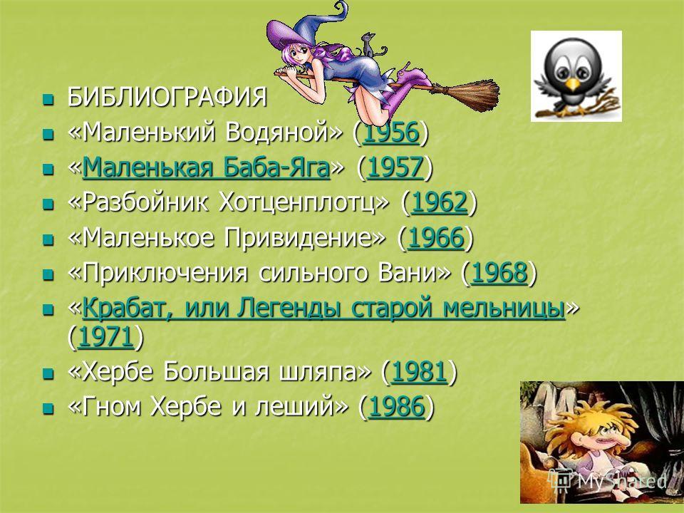 БИБЛИОГРАФИЯ БИБЛИОГРАФИЯ «Маленький Водяной» (1956) «Маленький Водяной» (1956)1956 «Маленькая Баба-Яга» (1957) «Маленькая Баба-Яга» (1957)Маленькая Баба-Яга 1957Маленькая Баба-Яга 1957 «Разбойник Хотценплотц» (1962) «Разбойник Хотценплотц» (1962)196