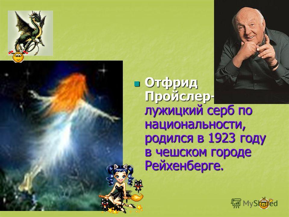 Отфрид Пройслер- лужицкий серб по национальности, родился в 1923 году в чешском городе Рейхенберге. Отфрид Пройслер- лужицкий серб по национальности, родился в 1923 году в чешском городе Рейхенберге.