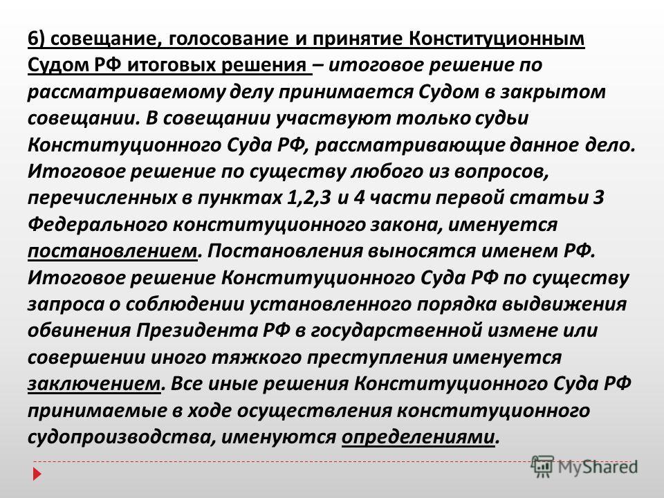 6) совещание, голосование и принятие Конституционным Судом РФ итоговых решения – итоговое решение по рассматриваемому делу принимается Судом в закрытом совещании. В совещании участвуют только судьи Конституционного Суда РФ, рассматривающие данное дел