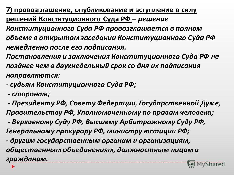7) провозглашение, опубликование и вступление в силу решений Конституционного Суда РФ – решение Конституционного Суда РФ провозглашается в полном объеме в открытом заседании Конституционного Суда РФ немедленно после его подписания. Постановления и за