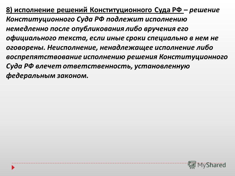 8) исполнение решений Конституционного Суда РФ – решение Конституционного Суда РФ подлежит исполнению немедленно после опубликования либо вручения его официального текста, если иные сроки специально в нем не оговорены. Неисполнение, ненадлежащее испо