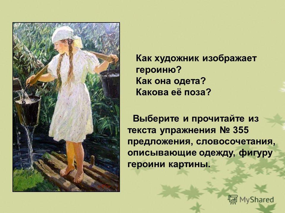 Как художник изображает героиню? Как она одета? Какова её поза? Выберите и прочитайте из текста упражнения 355 предложения, словосочетания, описывающие одежду, фигуру героини картины.