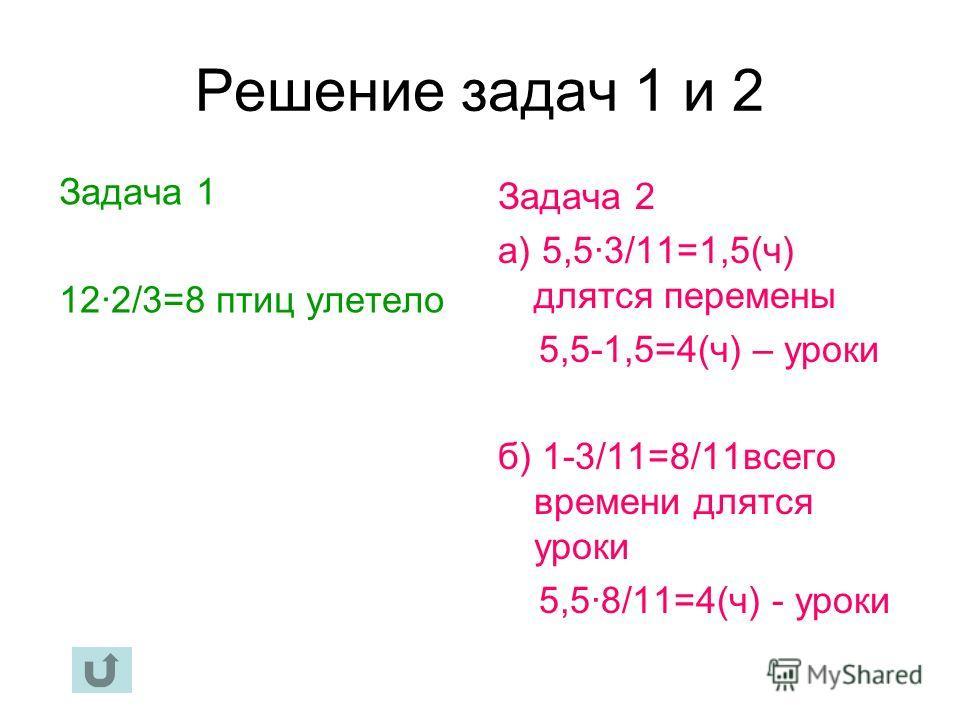 Решение задач 1 и 2 Задача 1 12·2/3=8 птиц улетело Задача 2 а) 5,5·3/11=1,5(ч) длятся перемены 5,5-1,5=4(ч) – уроки б) 1-3/11=8/11 всего времени длятся уроки 5,5·8/11=4(ч) - уроки