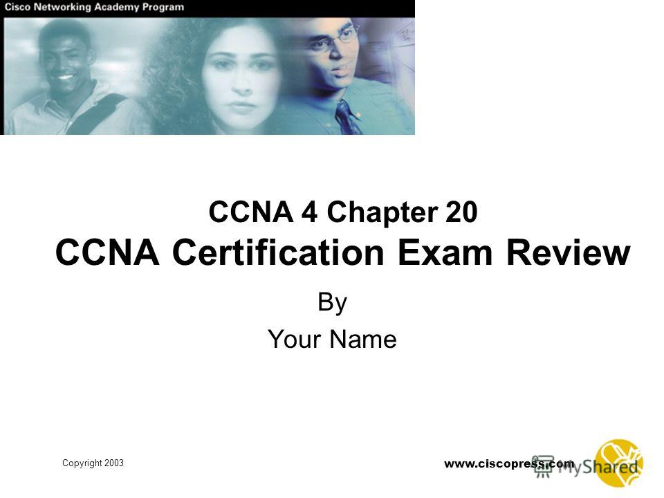 www.ciscopress.com Copyright 2003 CCNA 4 Chapter 20 CCNA Certification Exam Review By Your Name