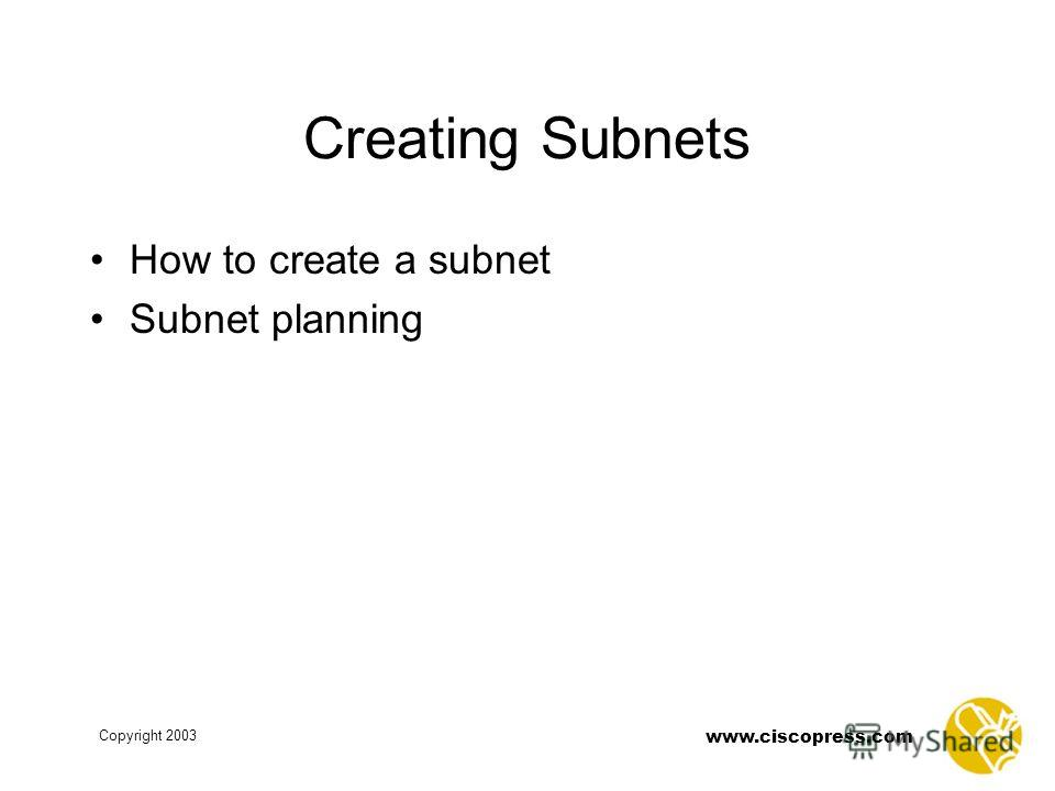 www.ciscopress.com Copyright 2003 Creating Subnets How to create a subnet Subnet planning
